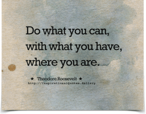 Theodore-Roosevelt-Do-what-you-can-with-what-you-have-where-you-are